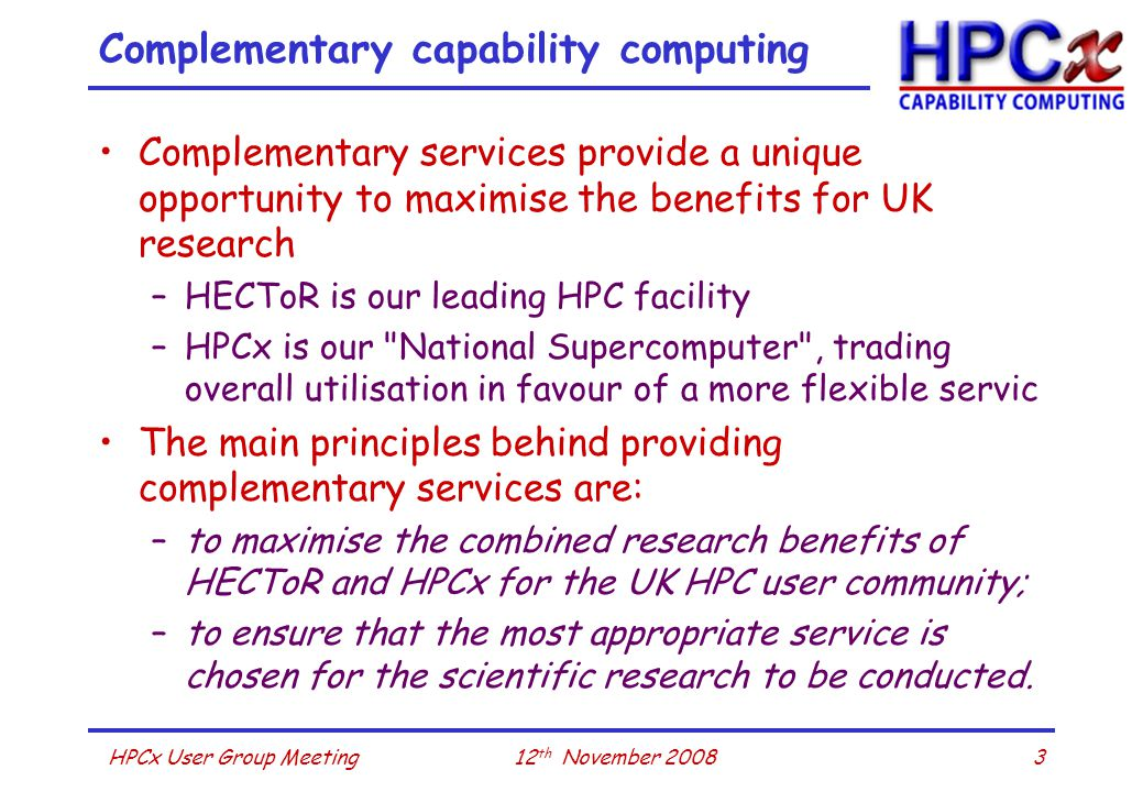 312 th November 2008HPCx User Group Meeting Complementary capability computing Complementary services provide a unique opportunity to maximise the benefits for UK research –HECToR is our leading HPC facility –HPCx is our National Supercomputer , trading overall utilisation in favour of a more flexible servic The main principles behind providing complementary services are: –to maximise the combined research benefits of HECToR and HPCx for the UK HPC user community; –to ensure that the most appropriate service is chosen for the scientific research to be conducted.