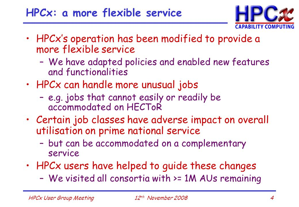 412 th November 2008HPCx User Group Meeting HPCx: a more flexible service HPCx's operation has been modified to provide a more flexible service –We have adapted policies and enabled new features and functionalities HPCx can handle more unusual jobs –e.g.