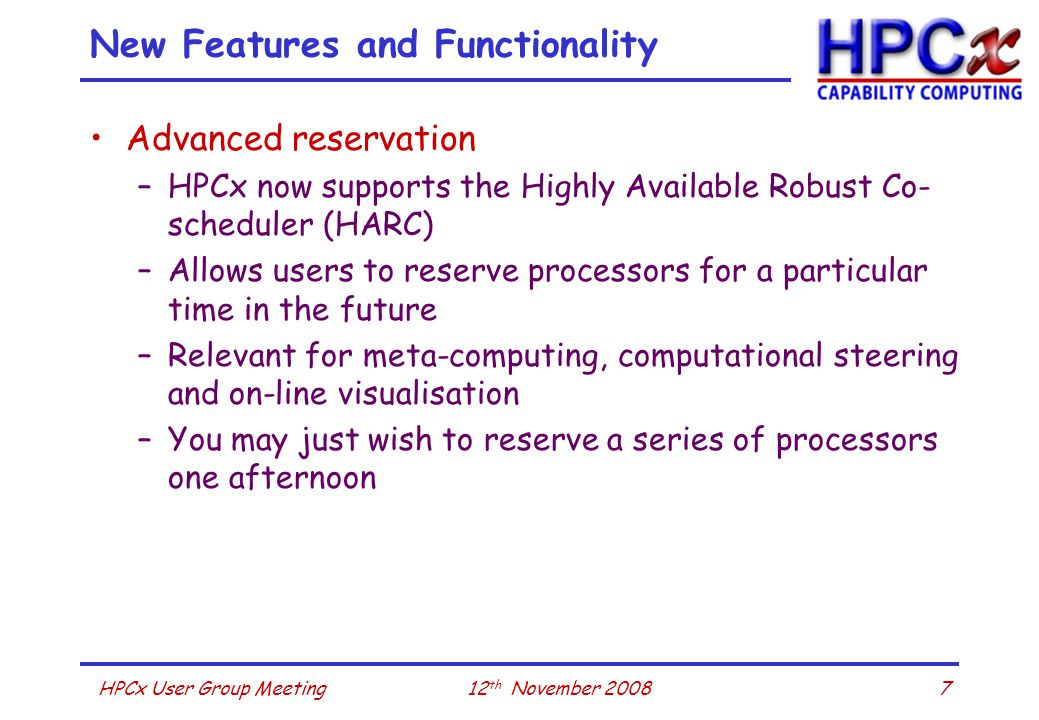 712 th November 2008HPCx User Group Meeting New Features and Functionality Advanced reservation –HPCx now supports the Highly Available Robust Co- scheduler (HARC) –Allows users to reserve processors for a particular time in the future –Relevant for meta-computing, computational steering and on-line visualisation –You may just wish to reserve a series of processors one afternoon