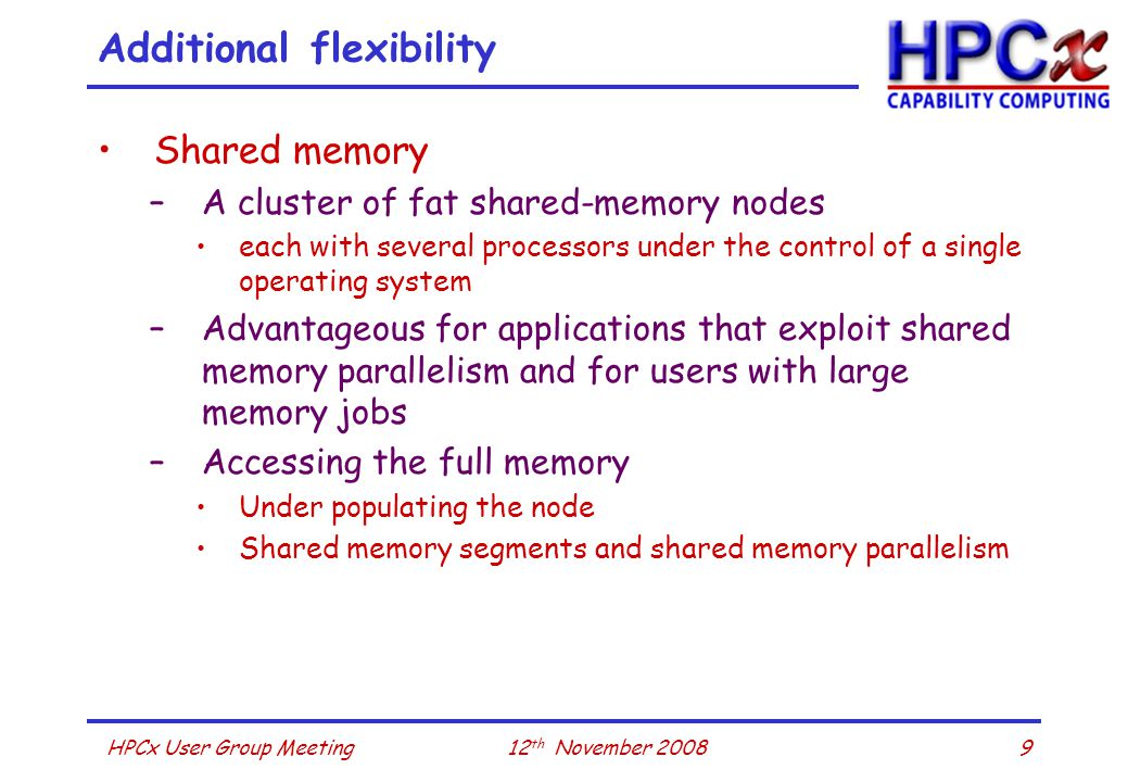 1012 th November 2008HPCx User Group Meeting Additional flexibility Large memory jobs –Phase 4 upgrade of HPCx –Two of the IBM 575+ servers will have 128 GB of memory Data intensive jobs –HPCx has a significant tape store –Ideally suited for users with a need to archive large amounts of data to tape for local processing
