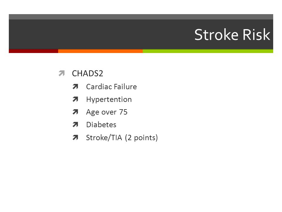 Stroke Risk  CHADS2  Cardiac Failure  Hypertention  Age over 75  Diabetes  Stroke/TIA (2 points)