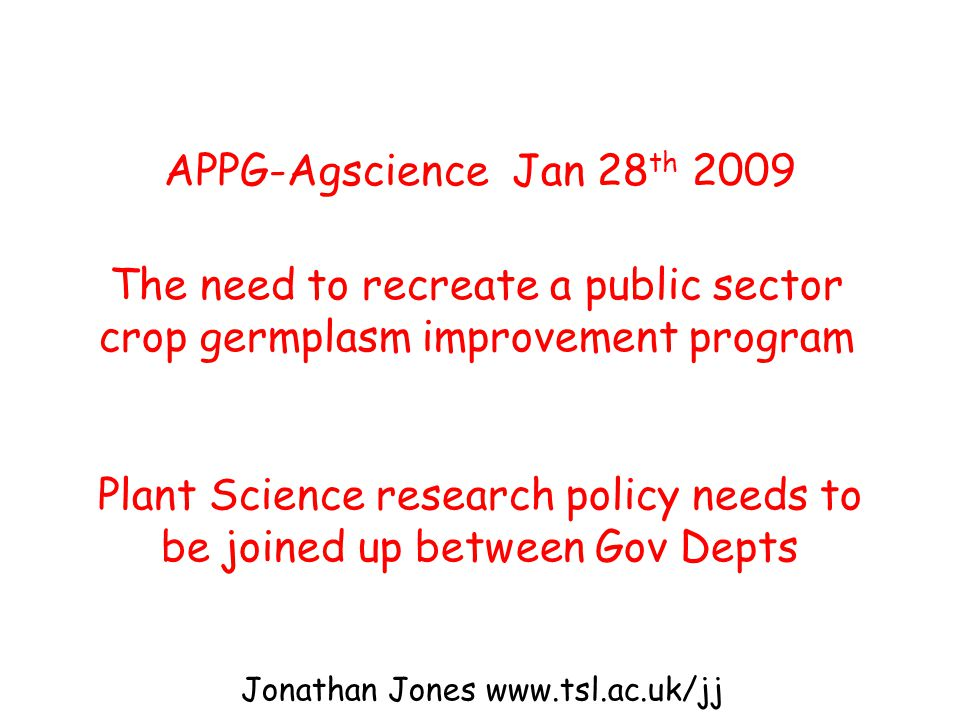 APPG-Agscience Jan 28 th 2009 The need to recreate a public sector crop germplasm improvement program Plant Science research policy needs to be joined up between Gov Depts Jonathan Jones