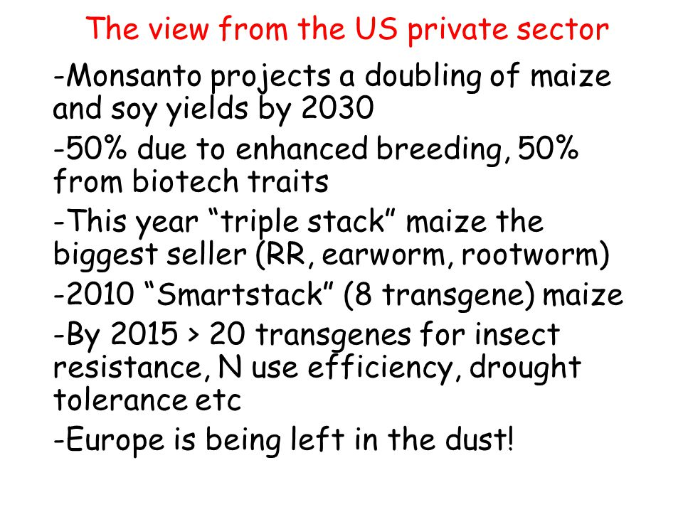The view from the US private sector -Monsanto projects a doubling of maize and soy yields by % due to enhanced breeding, 50% from biotech traits -This year triple stack maize the biggest seller (RR, earworm, rootworm) Smartstack (8 transgene) maize -By 2015 > 20 transgenes for insect resistance, N use efficiency, drought tolerance etc -Europe is being left in the dust!