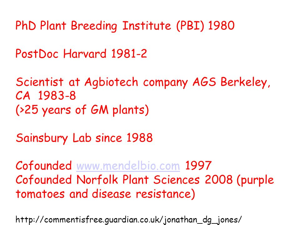 PhD Plant Breeding Institute (PBI) 1980 PostDoc Harvard Scientist at Agbiotech company AGS Berkeley, CA (>25 years of GM plants) Sainsbury Lab since 1988 Cofounded Cofounded Norfolk Plant Sciences 2008 (purple tomatoes and disease resistance)