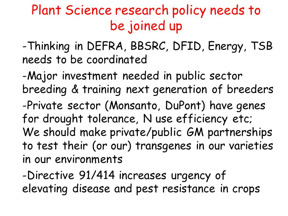 Plant Science research policy needs to be joined up -Thinking in DEFRA, BBSRC, DFID, Energy, TSB needs to be coordinated -Major investment needed in public sector breeding & training next generation of breeders -Private sector (Monsanto, DuPont) have genes for drought tolerance, N use efficiency etc; We should make private/public GM partnerships to test their (or our) transgenes in our varieties in our environments -Directive 91/414 increases urgency of elevating disease and pest resistance in crops
