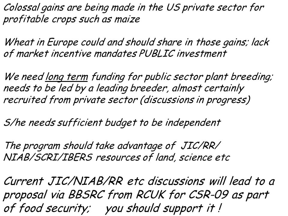 Colossal gains are being made in the US private sector for profitable crops such as maize Wheat in Europe could and should share in those gains; lack of market incentive mandates PUBLIC investment We need long term funding for public sector plant breeding; needs to be led by a leading breeder, almost certainly recruited from private sector (discussions in progress) S/he needs sufficient budget to be independent The program should take advantage of JIC/RR/ NIAB/SCRI/IBERS resources of land, science etc Current JIC/NIAB/RR etc discussions will lead to a proposal via BBSRC from RCUK for CSR-09 as part of food security; you should support it !
