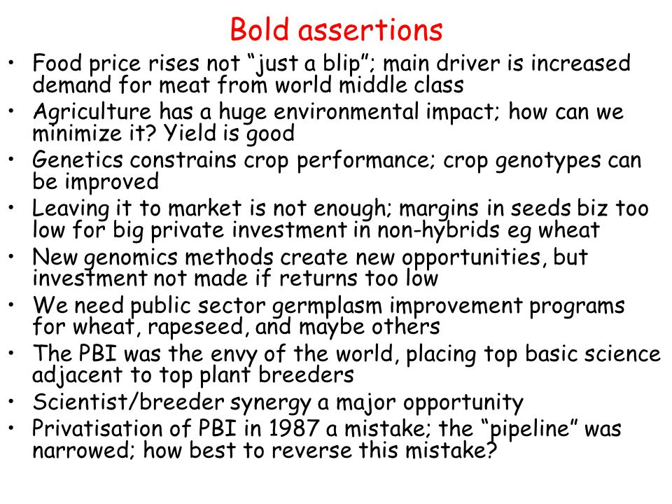 Bold assertions Food price rises not just a blip ; main driver is increased demand for meat from world middle class Agriculture has a huge environmental impact; how can we minimize it.