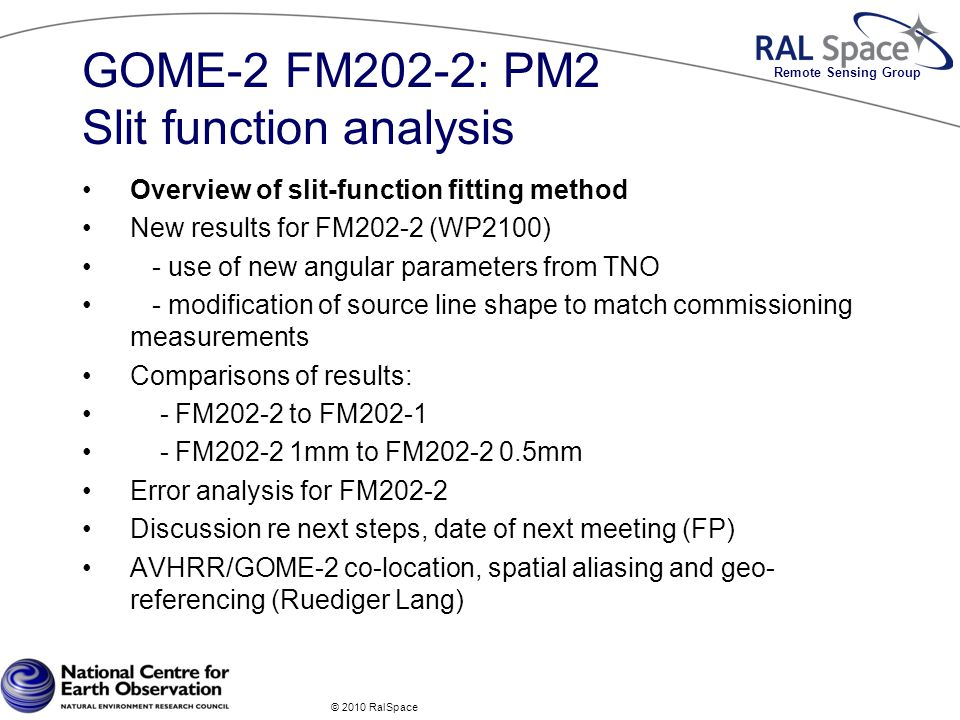 Remote Sensing Group GOME-2 FM202-2: PM2 Slit function analysis Overview of slit-function fitting method New results for FM202-2 (WP2100) - use of new angular parameters from TNO - modification of source line shape to match commissioning measurements Comparisons of results: - FM202-2 to FM FM mm to FM mm Error analysis for FM202-2 Discussion re next steps, date of next meeting (FP) AVHRR/GOME-2 co-location, spatial aliasing and geo- referencing (Ruediger Lang) © 2010 RalSpace