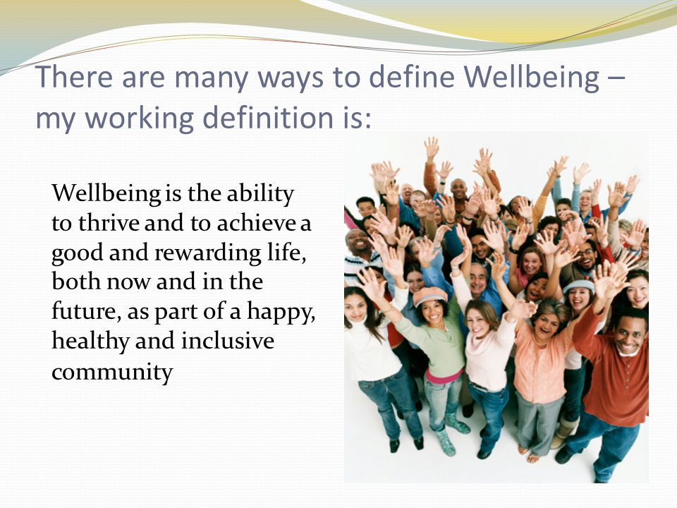 There are many ways to define Wellbeing – my working definition is: Wellbeing is the ability to thrive and to achieve a good and rewarding life, both now and in the future, as part of a happy, healthy and inclusive community