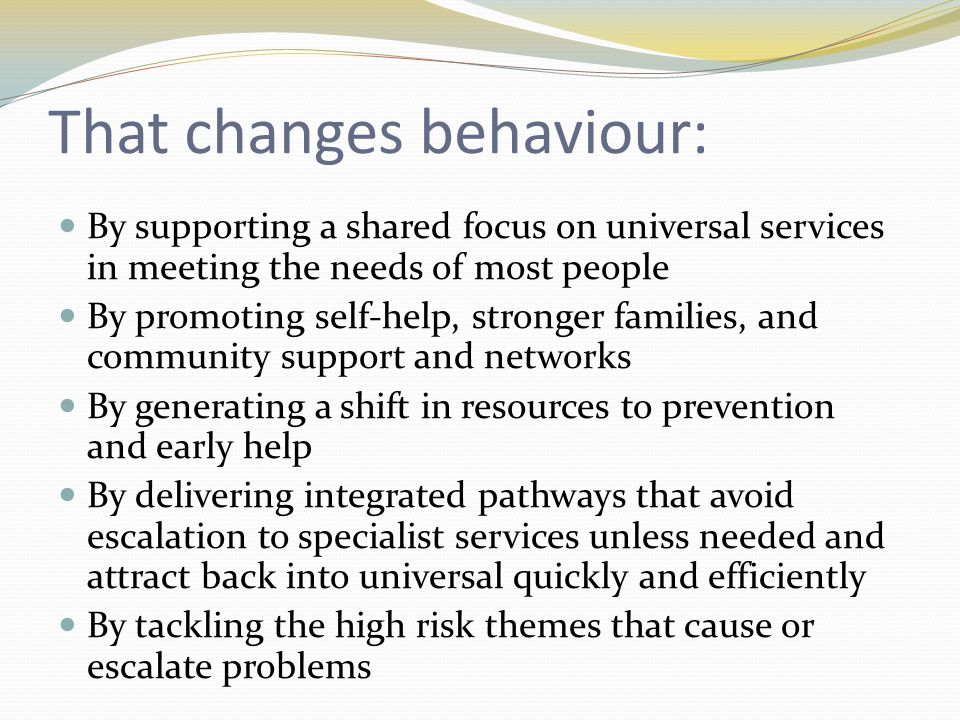 That changes behaviour: By supporting a shared focus on universal services in meeting the needs of most people By promoting self-help, stronger families, and community support and networks By generating a shift in resources to prevention and early help By delivering integrated pathways that avoid escalation to specialist services unless needed and attract back into universal quickly and efficiently By tackling the high risk themes that cause or escalate problems
