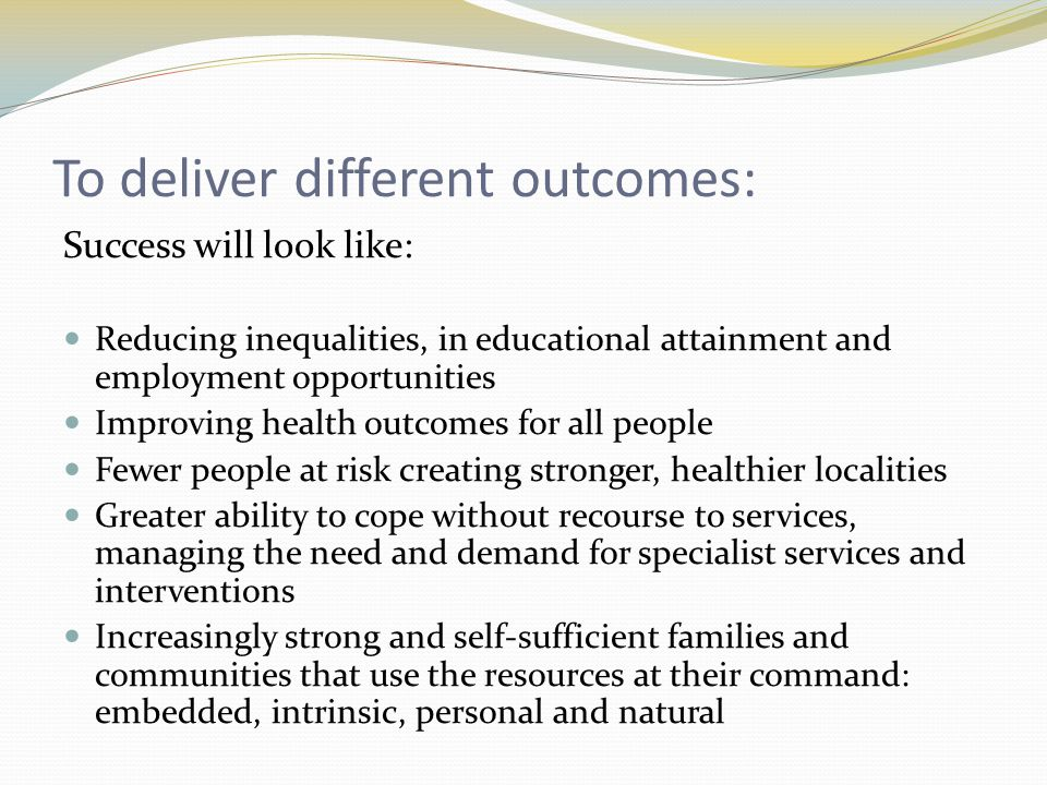 To deliver different outcomes: Success will look like: Reducing inequalities, in educational attainment and employment opportunities Improving health outcomes for all people Fewer people at risk creating stronger, healthier localities Greater ability to cope without recourse to services, managing the need and demand for specialist services and interventions Increasingly strong and self-sufficient families and communities that use the resources at their command: embedded, intrinsic, personal and natural