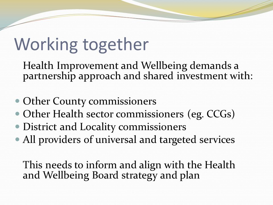 Working together Health Improvement and Wellbeing demands a partnership approach and shared investment with: Other County commissioners Other Health sector commissioners (eg.
