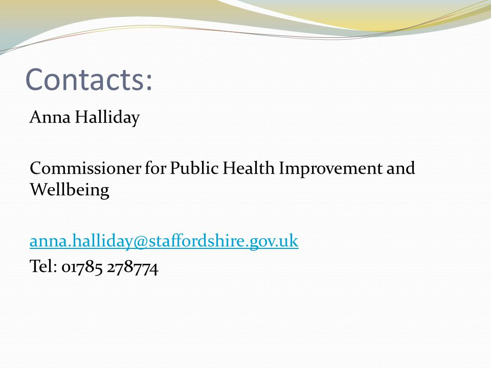 Contacts: Anna Halliday Commissioner for Public Health Improvement and Wellbeing anna.halliday@staffordshire.gov.uk Tel: 01785 278774