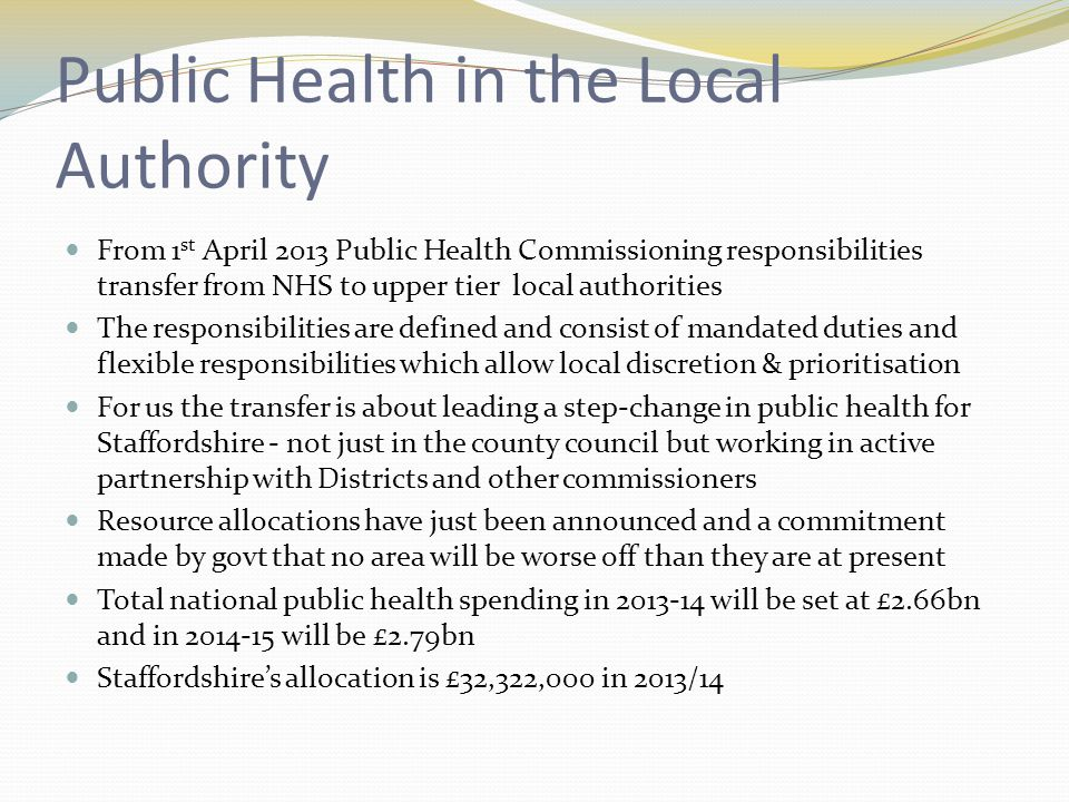 Public Health in the Local Authority From 1 st April 2013 Public Health Commissioning responsibilities transfer from NHS to upper tier local authorities The responsibilities are defined and consist of mandated duties and flexible responsibilities which allow local discretion & prioritisation For us the transfer is about leading a step-change in public health for Staffordshire - not just in the county council but working in active partnership with Districts and other commissioners Resource allocations have just been announced and a commitment made by govt that no area will be worse off than they are at present Total national public health spending in 2013-14 will be set at £2.66bn and in 2014-15 will be £2.79bn Staffordshire's allocation is £32,322,000 in 2013/14