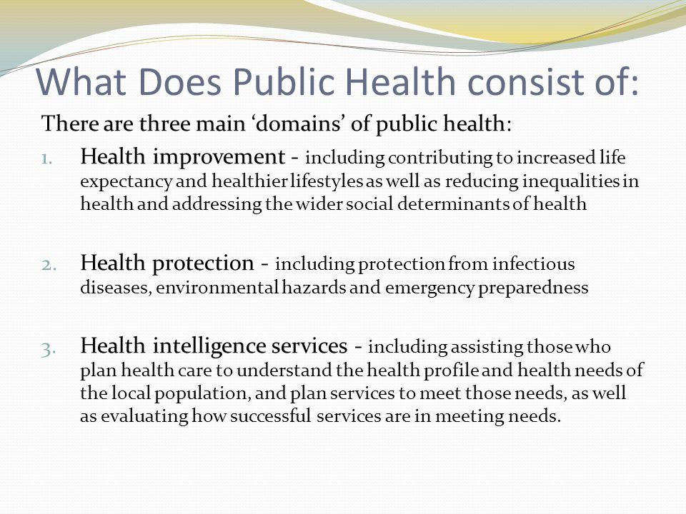 What Does Public Health consist of: There are three main 'domains' of public health: 1.