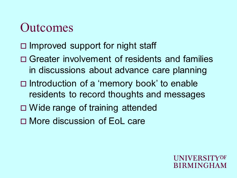 Outcomes  Improved support for night staff  Greater involvement of residents and families in discussions about advance care planning  Introduction of a 'memory book' to enable residents to record thoughts and messages  Wide range of training attended  More discussion of EoL care