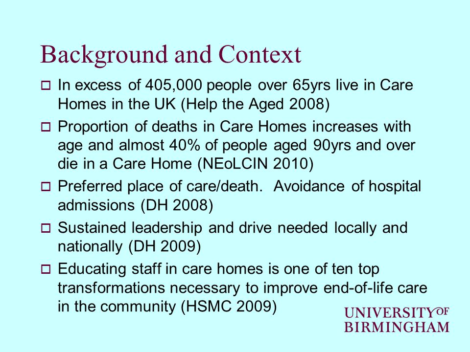 Background and Context  In excess of 405,000 people over 65yrs live in Care Homes in the UK (Help the Aged 2008)  Proportion of deaths in Care Homes