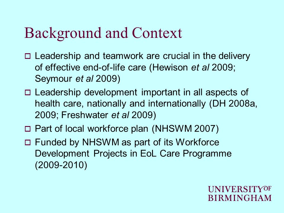 Background and Context  Leadership and teamwork are crucial in the delivery of effective end-of-life care (Hewison et al 2009; Seymour et al 2009)  Leadership development important in all aspects of health care, nationally and internationally (DH 2008a, 2009; Freshwater et al 2009)  Part of local workforce plan (NHSWM 2007)  Funded by NHSWM as part of its Workforce Development Projects in EoL Care Programme (2009-2010)