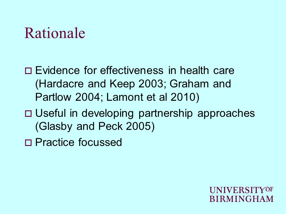 Rationale  Evidence for effectiveness in health care (Hardacre and Keep 2003; Graham and Partlow 2004; Lamont et al 2010)  Useful in developing part