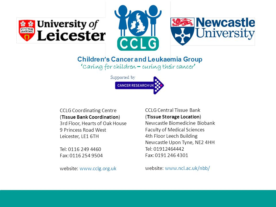 CCLG Coordinating Centre (Tissue Bank Coordination) 3rd Floor, Hearts of Oak House 9 Princess Road West Leicester, LE1 6TH Tel: Fax: website:   CCLG Central Tissue Bank (Tissue Storage Location) Newcastle Biomedicine Biobank Faculty of Medical Sciences 4th Floor Leech Building Newcastle Upon Tyne, NE2 4HH Tel: Fax: website:   Supported by