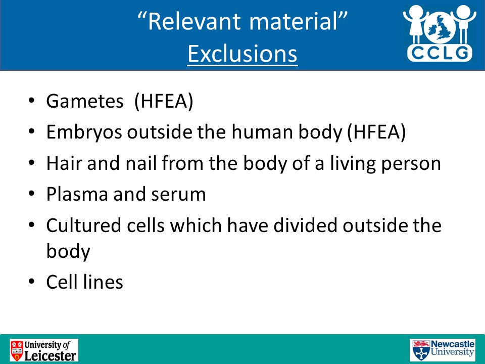 Relevant material Exclusions Gametes (HFEA) Embryos outside the human body (HFEA) Hair and nail from the body of a living person Plasma and serum Cultured cells which have divided outside the body Cell lines