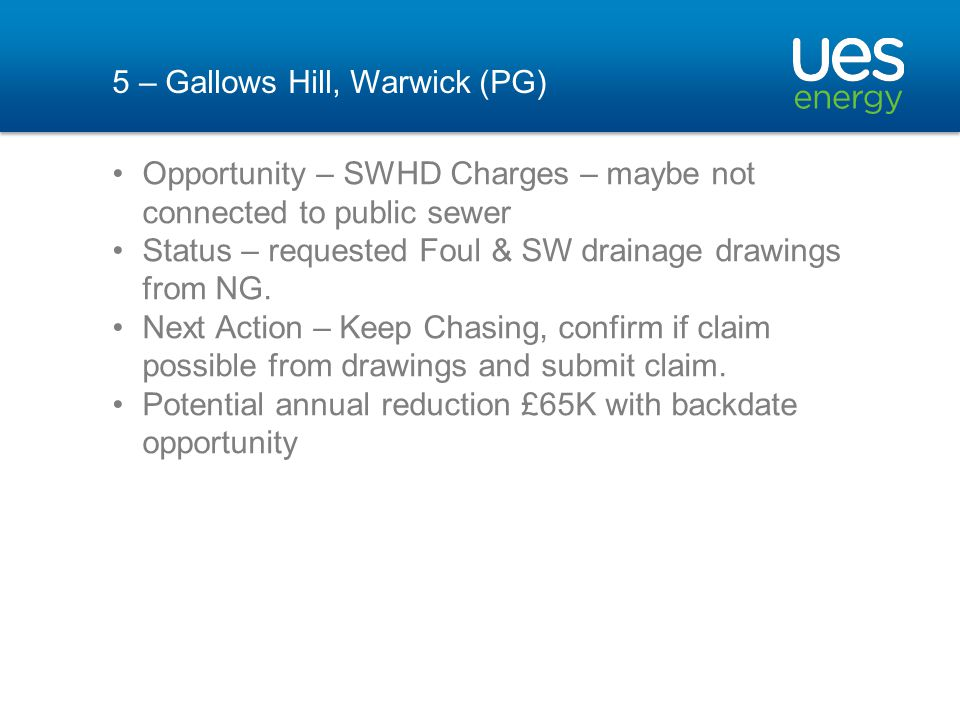 5 – Gallows Hill, Warwick (PG) Opportunity – SWHD Charges – maybe not connected to public sewer Status – requested Foul & SW drainage drawings from NG.