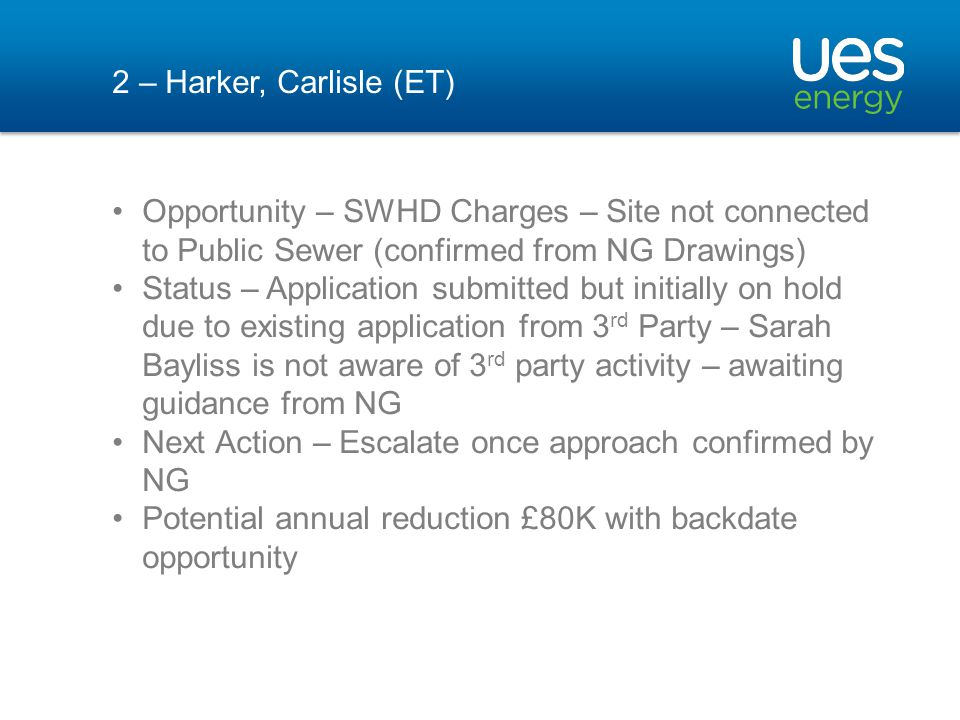 2 – Harker, Carlisle (ET) Opportunity – SWHD Charges – Site not connected to Public Sewer (confirmed from NG Drawings) Status – Application submitted but initially on hold due to existing application from 3 rd Party – Sarah Bayliss is not aware of 3 rd party activity – awaiting guidance from NG Next Action – Escalate once approach confirmed by NG Potential annual reduction £80K with backdate opportunity