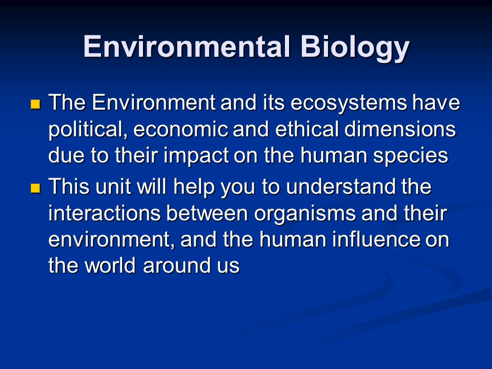 Environmental Biology The Environment and its ecosystems have political, economic and ethical dimensions due to their impact on the human species The