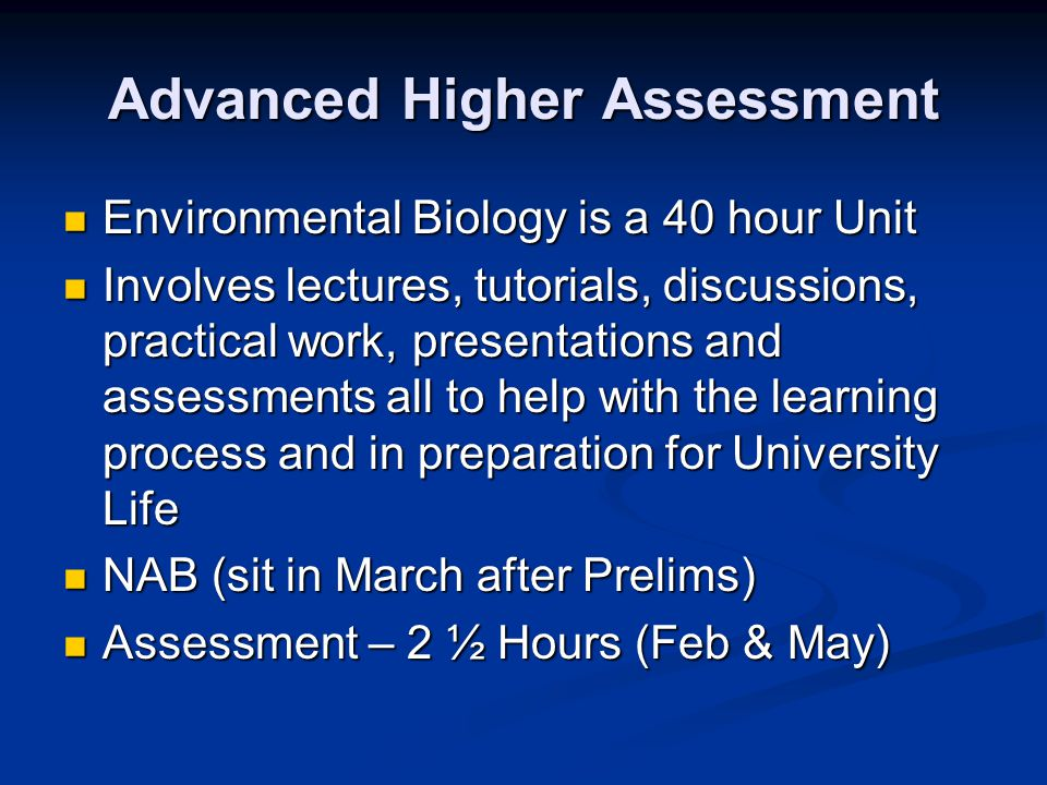 Advanced Higher Assessment Environmental Biology is a 40 hour Unit Environmental Biology is a 40 hour Unit Involves lectures, tutorials, discussions,