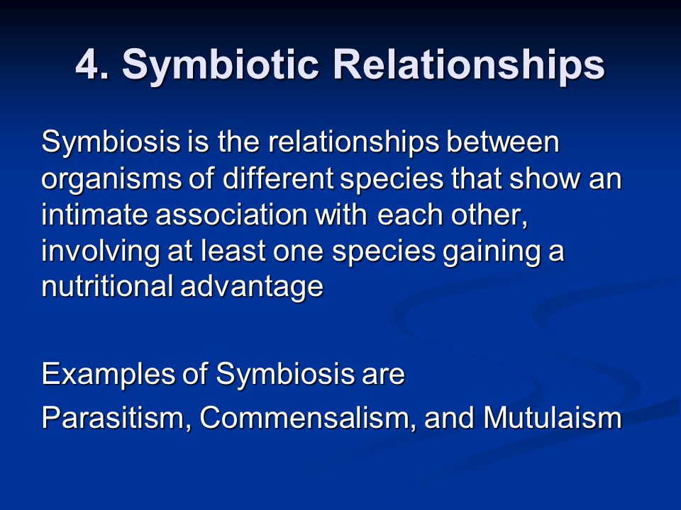 4. Symbiotic Relationships Symbiosis is the relationships between organisms of different species that show an intimate association with each other, in