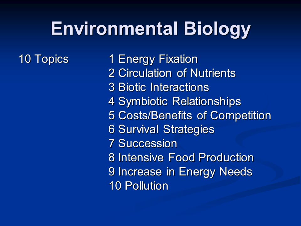 Environmental Biology 10 Topics1 Energy Fixation 2 Circulation of Nutrients 3 Biotic Interactions 4 Symbiotic Relationships 5 Costs/Benefits of Compet
