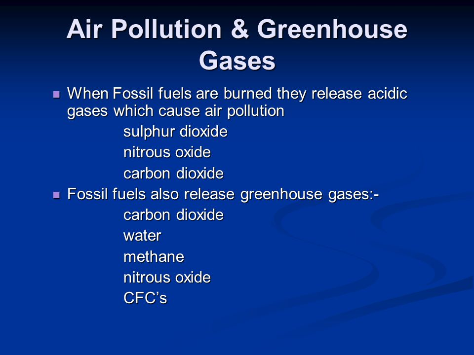 Air Pollution & Greenhouse Gases When Fossil fuels are burned they release acidic gases which cause air pollution When Fossil fuels are burned they re