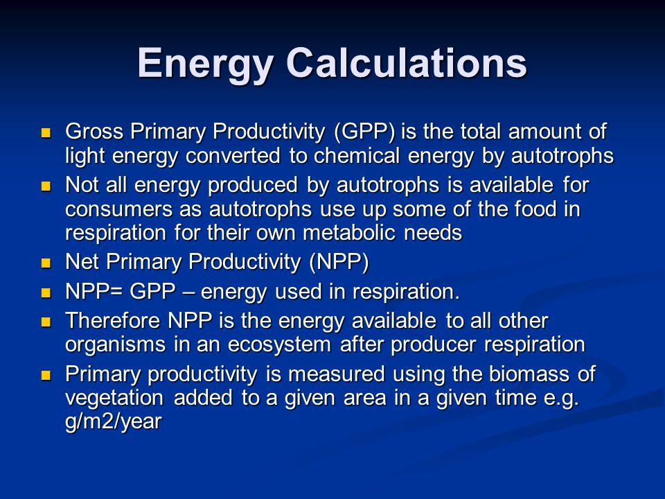 Energy Calculations Gross Primary Productivity (GPP) is the total amount of light energy converted to chemical energy by autotrophs Gross Primary Prod