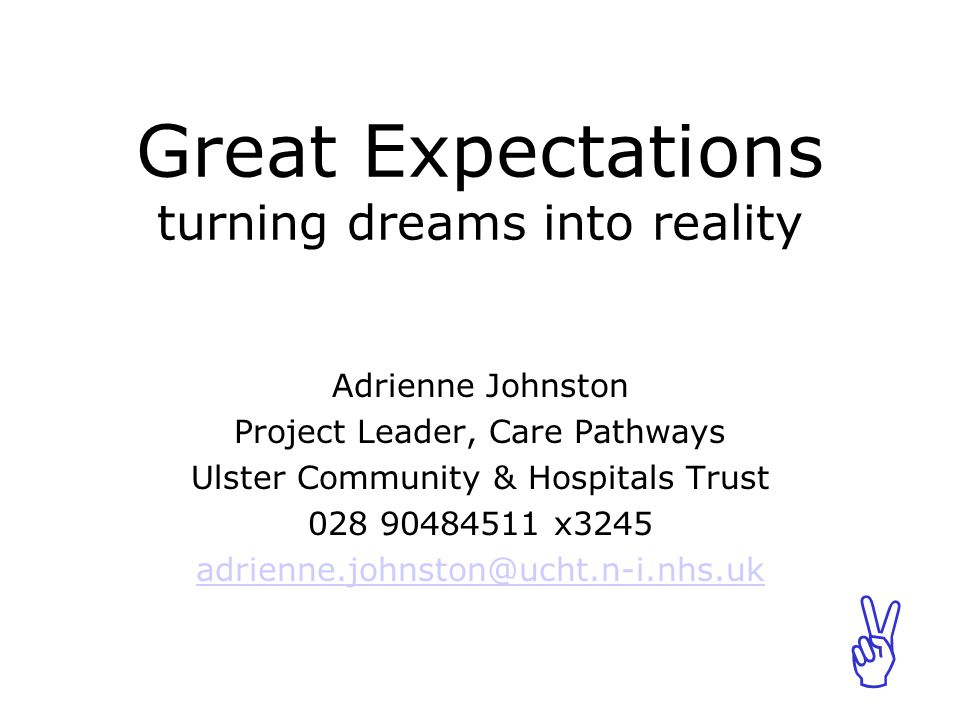 ABCABC Great Expectations turning dreams into reality Adrienne Johnston Project Leader, Care Pathways Ulster Community & Hospitals Trust 028 90484511 x3245 adrienne.johnston@ucht.n-i.nhs.uk