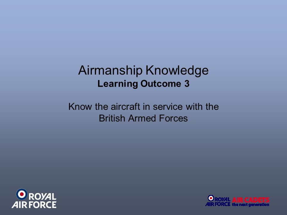 Airmanship Knowledge Learning Outcome 3 Know the aircraft in service with the British Armed Forces