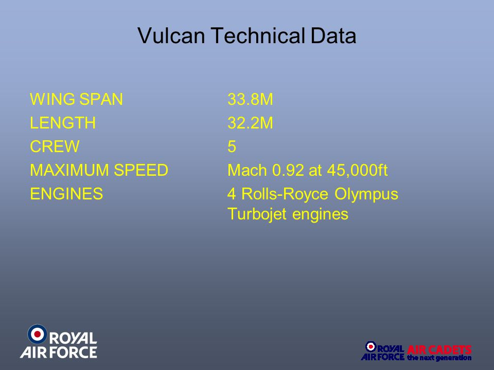 Vulcan Technical Data WING SPAN 33.8M LENGTH 32.2M CREW 5 MAXIMUM SPEEDMach 0.92 at 45,000ft ENGINES 4 Rolls-Royce Olympus Turbojet engines