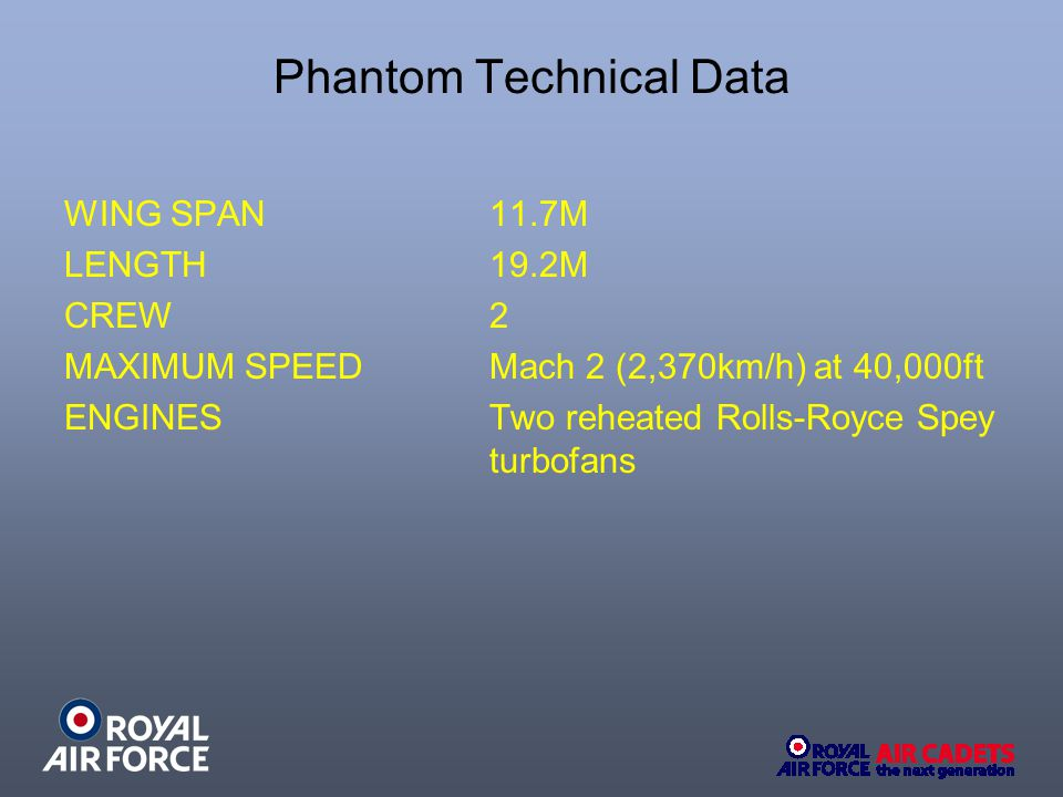 Phantom Technical Data WING SPAN 11.7M LENGTH 19.2M CREW 2 MAXIMUM SPEEDMach 2 (2,370km/h) at 40,000ft ENGINES Two reheated Rolls-Royce Spey turbofans