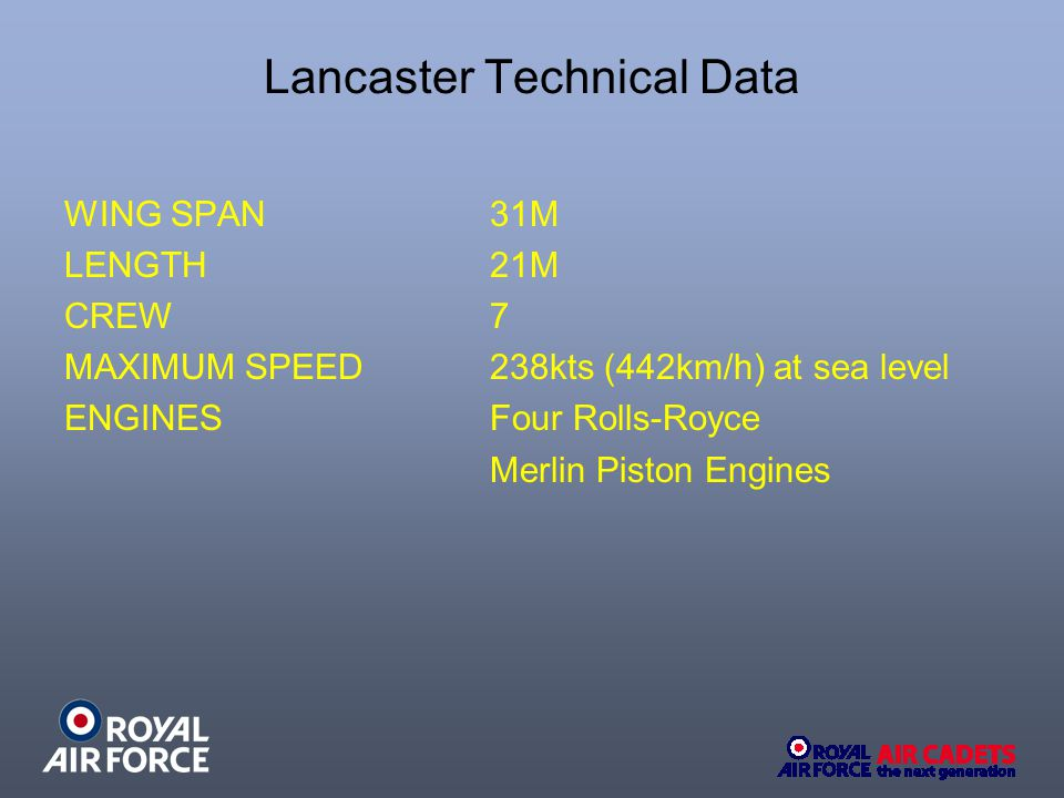 Lancaster Technical Data WING SPAN 31M LENGTH 21M CREW 7 MAXIMUM SPEED238kts (442km/h) at sea level ENGINES Four Rolls-Royce Merlin Piston Engines