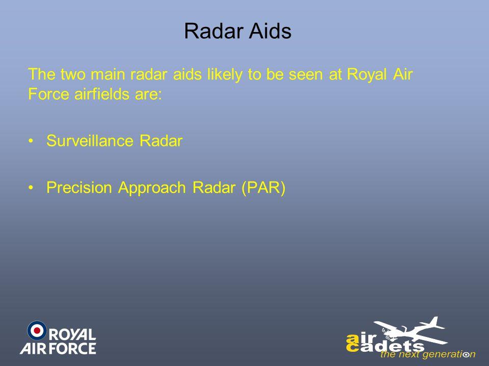 Radar Aids The two main radar aids likely to be seen at Royal Air Force airfields are: Surveillance Radar Precision Approach Radar (PAR)