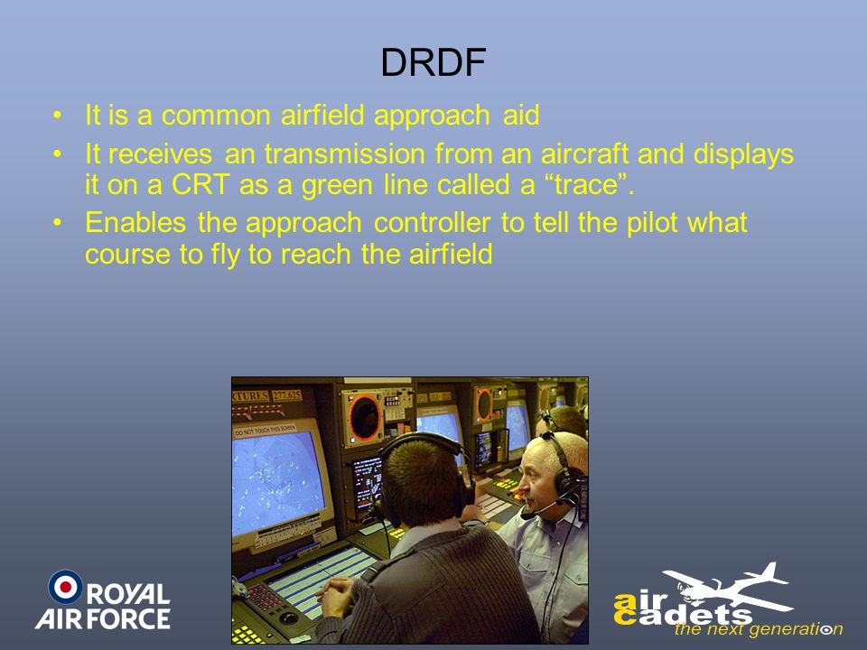 DRDF It is a common airfield approach aid It receives an transmission from an aircraft and displays it on a CRT as a green line called a trace .
