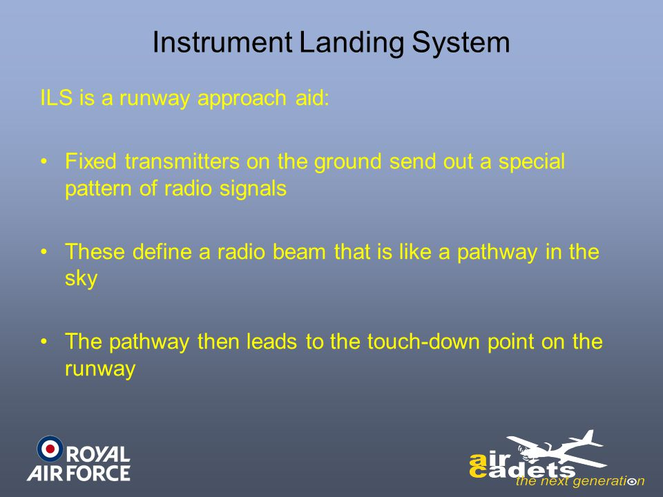 Instrument Landing System ILS is a runway approach aid: Fixed transmitters on the ground send out a special pattern of radio signals These define a radio beam that is like a pathway in the sky The pathway then leads to the touch-down point on the runway