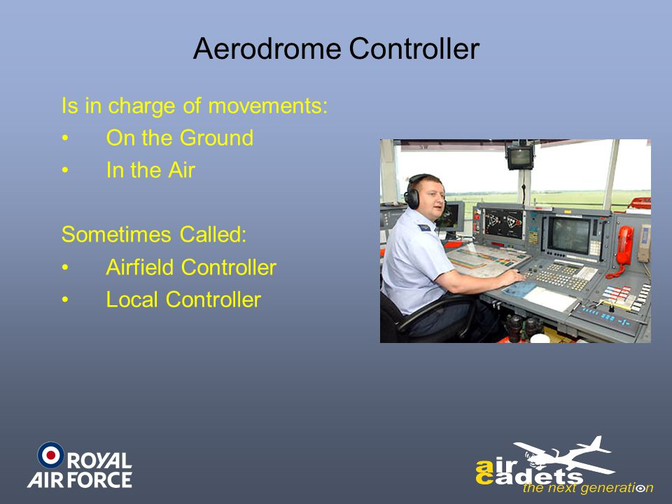 Aerodrome Controller Is in charge of movements: On the Ground In the Air Sometimes Called: Airfield Controller Local Controller