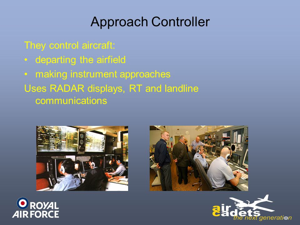 Approach Controller They control aircraft: departing the airfield making instrument approaches Uses RADAR displays, RT and landline communications
