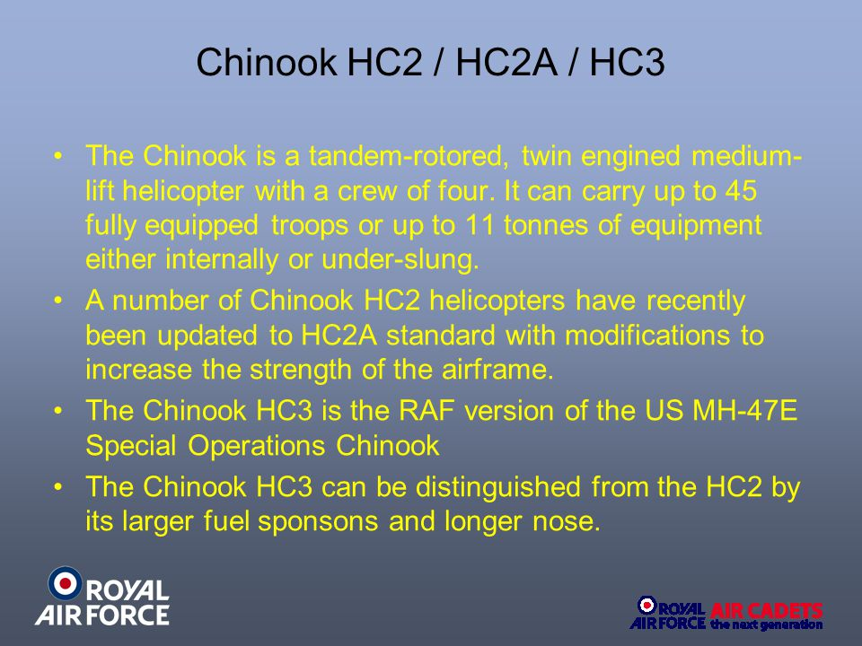 Chinook HC2 / HC2A / HC3 The Chinook is a tandem-rotored, twin engined medium- lift helicopter with a crew of four.