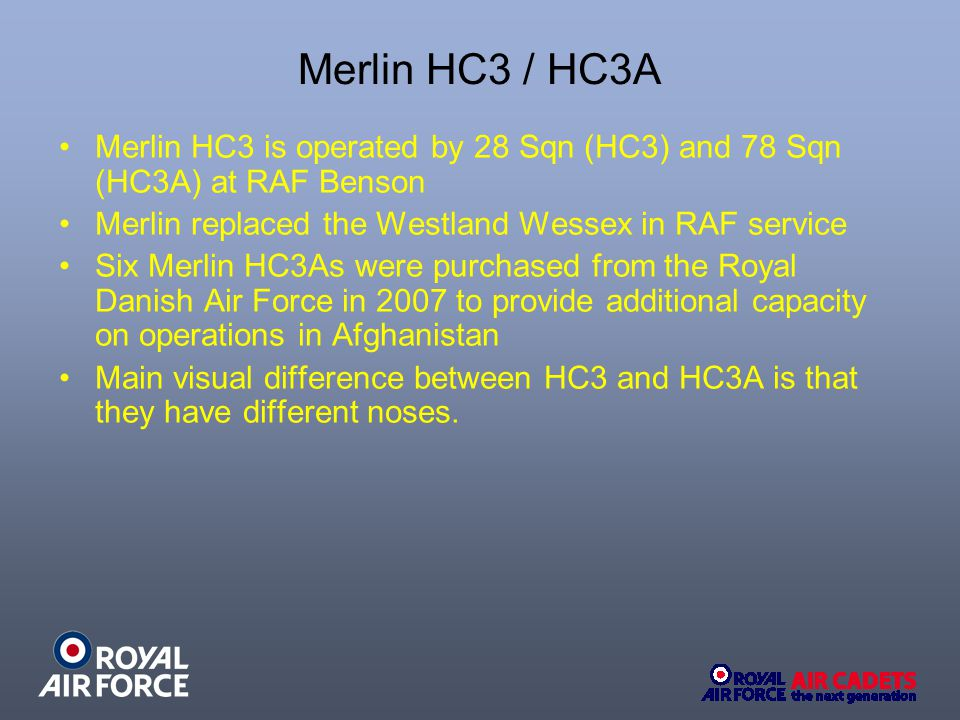 Merlin HC3 / HC3A Merlin HC3 is operated by 28 Sqn (HC3) and 78 Sqn (HC3A) at RAF Benson Merlin replaced the Westland Wessex in RAF service Six Merlin HC3As were purchased from the Royal Danish Air Force in 2007 to provide additional capacity on operations in Afghanistan Main visual difference between HC3 and HC3A is that they have different noses.