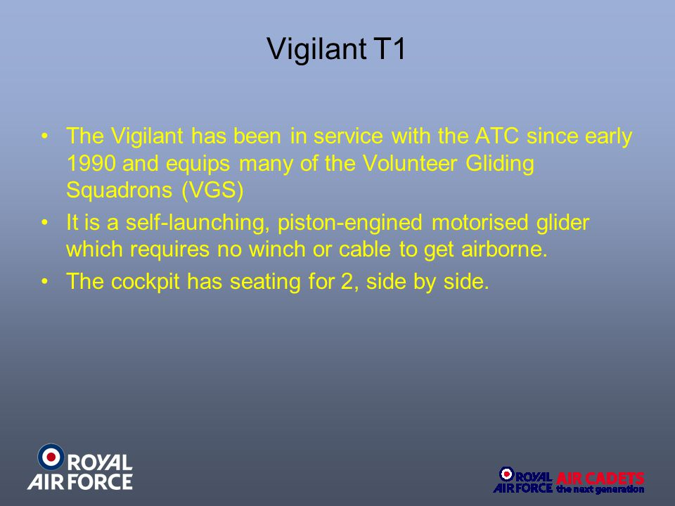 The Vigilant has been in service with the ATC since early 1990 and equips many of the Volunteer Gliding Squadrons (VGS) It is a self-launching, piston-engined motorised glider which requires no winch or cable to get airborne.