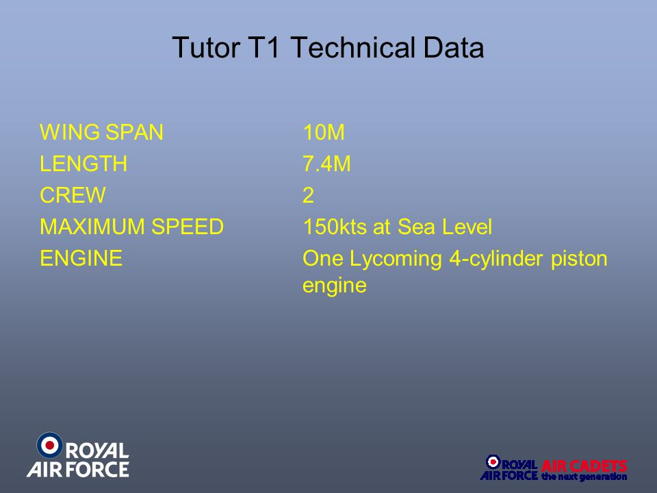 Tutor T1 Technical Data WING SPAN 10M LENGTH 7.4M CREW 2 MAXIMUM SPEED 150kts at Sea Level ENGINE One Lycoming 4-cylinder piston engine
