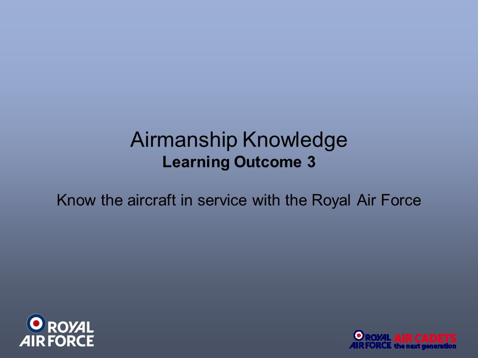 Airmanship Knowledge Learning Outcome 3 Know the aircraft in service with the Royal Air Force
