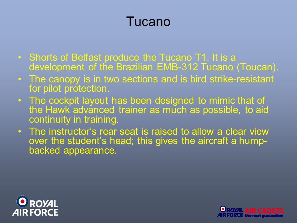 Tucano Shorts of Belfast produce the Tucano T1. It is a development of the Brazilian EMB-312 Tucano (Toucan). The canopy is in two sections and is bir