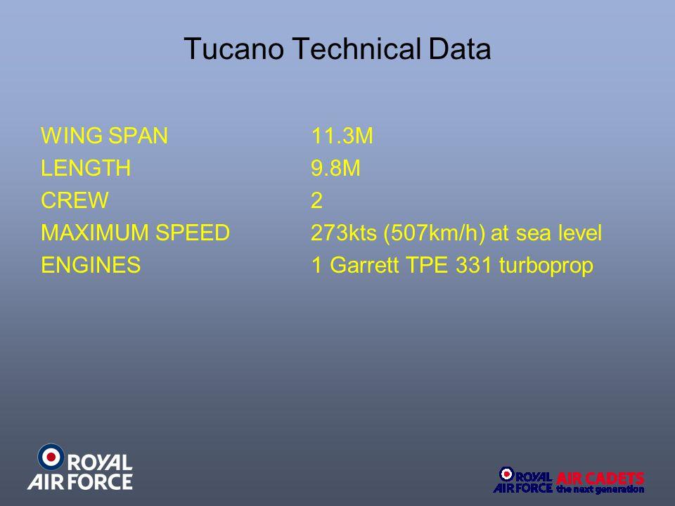 Tucano Technical Data WING SPAN 11.3M LENGTH 9.8M CREW 2 MAXIMUM SPEED273kts (507km/h) at sea level ENGINES 1 Garrett TPE 331 turboprop